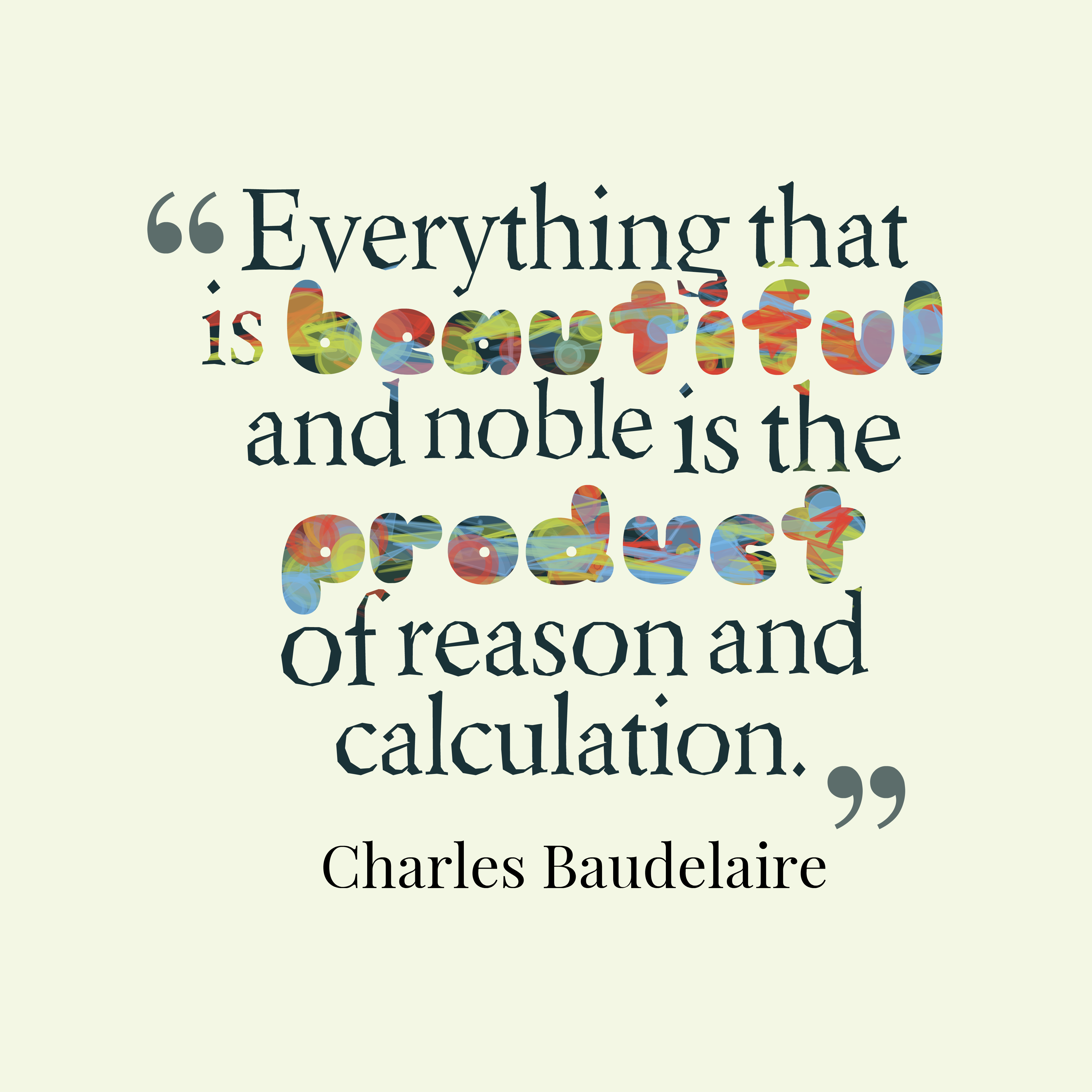 Quotes image of Everything that is beautiful and noble is the product of reason and calculation.