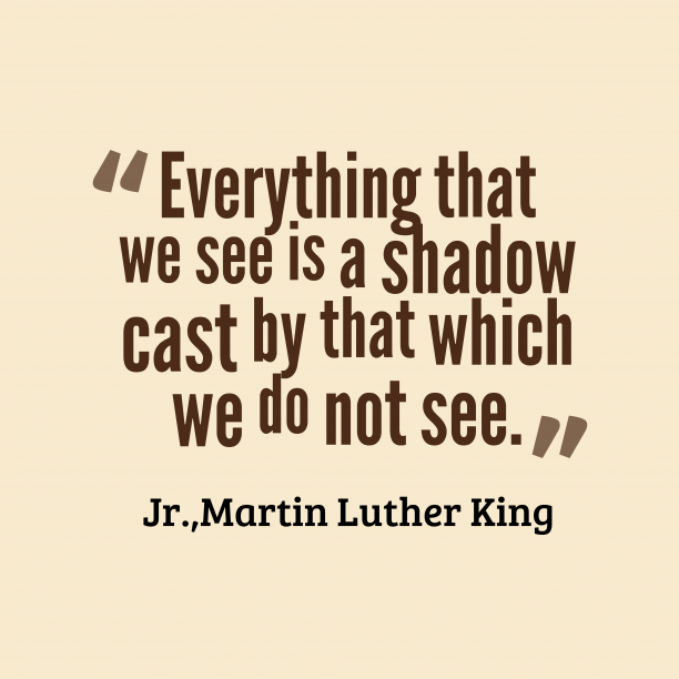 Martin Luther King 's quote about . Everything that we see is…