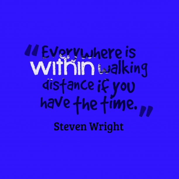 Steven Wright 's quote about . Everywhere is within walking distance…