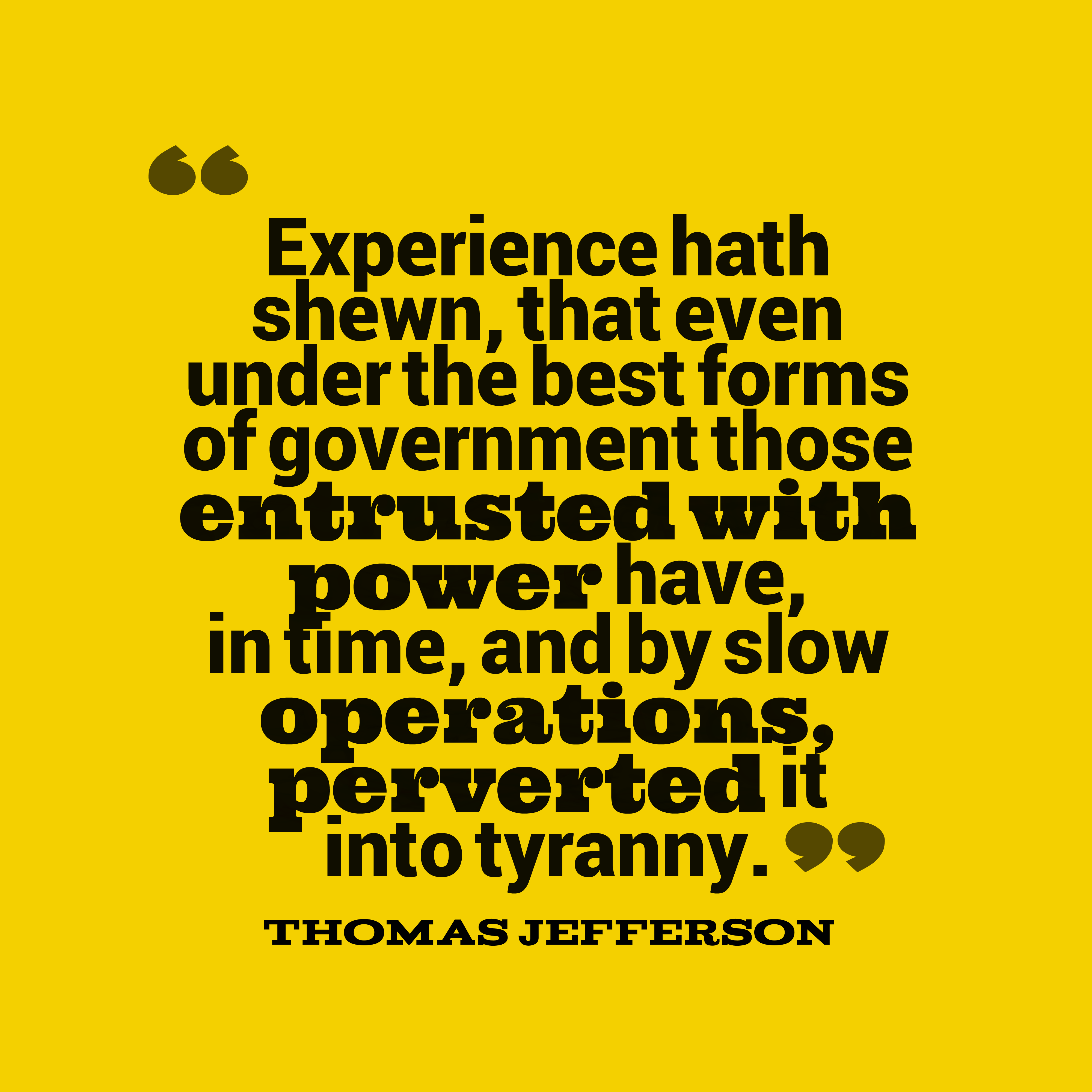 Quotes image of Experience hath shewn, that even under the best forms of government those entrusted with power have, in time, and by slow operations, perverted it into tyranny.