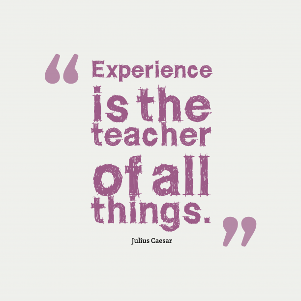 Julius Caesar 's quote about . Experience is the teacher of…