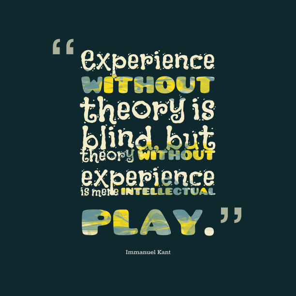 Immanuel Kant 's quote about . Experience without theory is blind,…