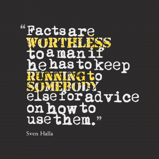 Sven Halla 's quote about fact. Facts are worthless to a…