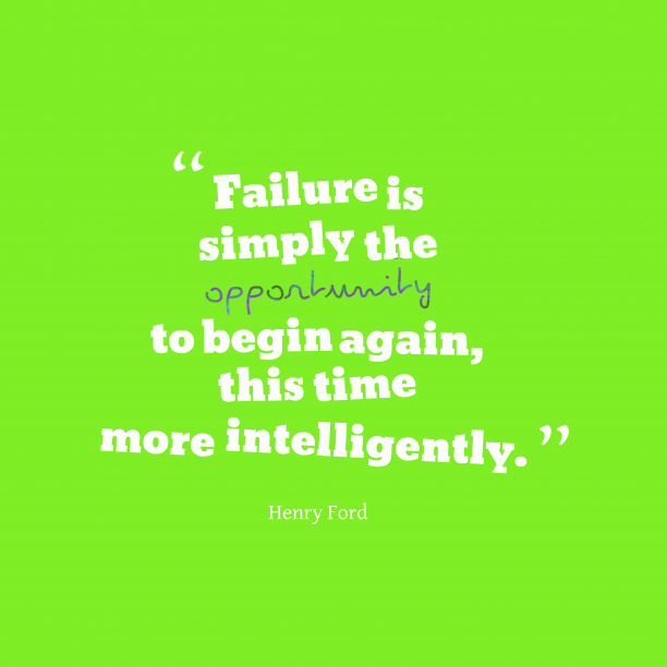 Henry Ford 's quote about failure, intelligently. Failure is simply the opportunity…