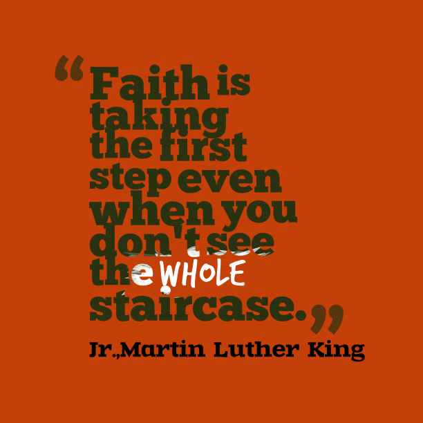 Martin Luther King 's quote about faith. Faith is taking the first…