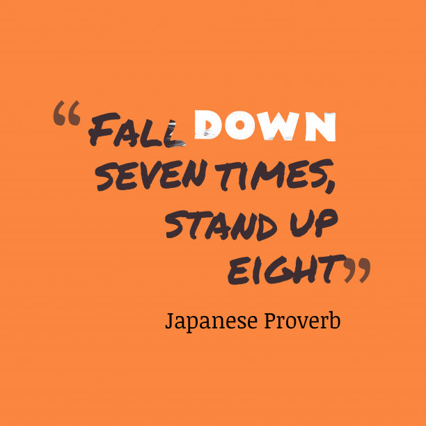 Japanese Wisdom 's quote about Effort. Fall down seven times, stand…