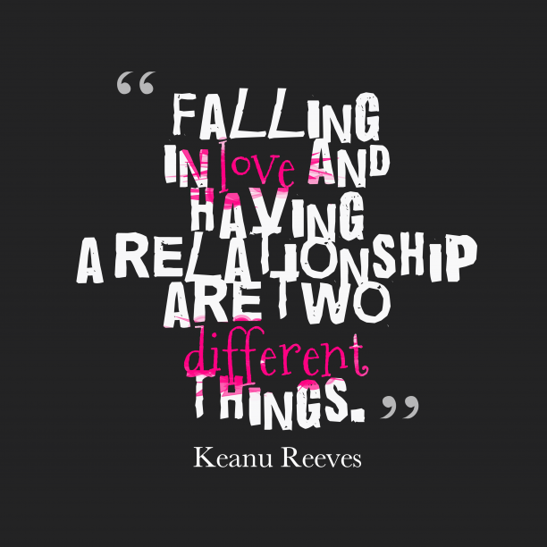 Keanu Reeves 's quote about . Falling in love and having…