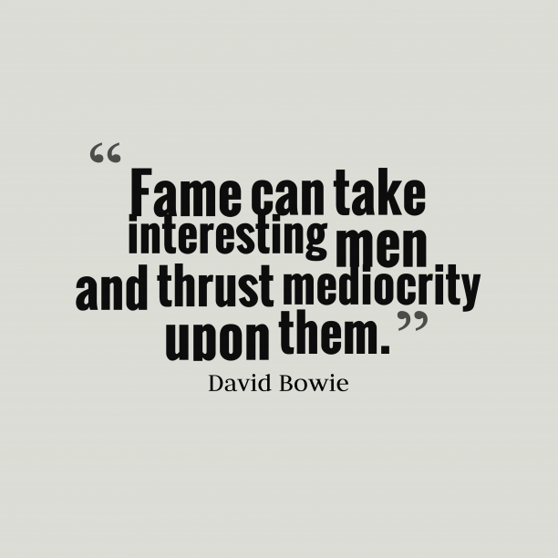 David Bowie 's quote about fame. Fame can take interesting men…