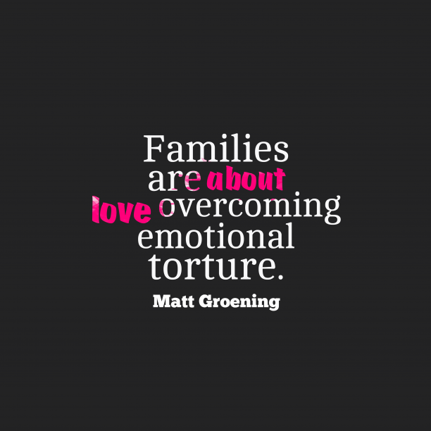 Matt Groening 's quote about Family. Families are about love overcoming…