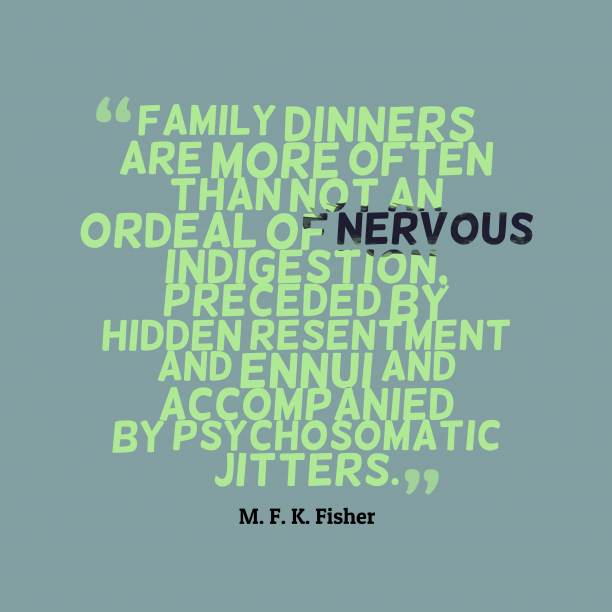 M. F. K. Fisher 's quote about . Family dinners are more often…