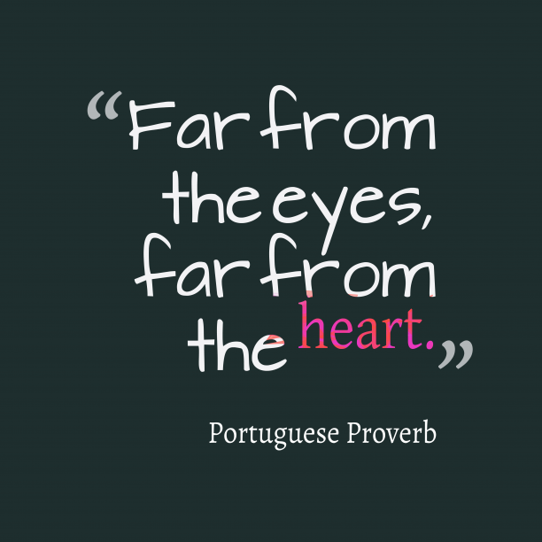 Portuguese Wisdom 's quote about . Far from the eyes, far…