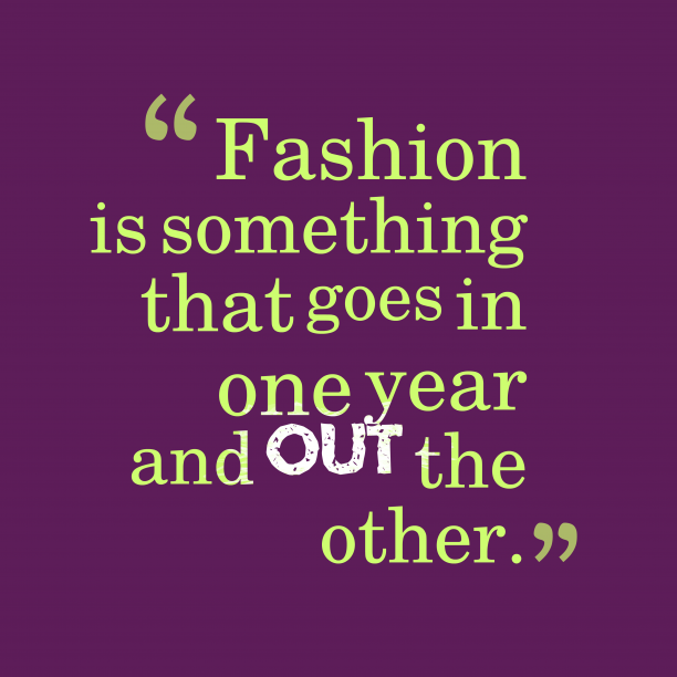 's quote about fashion. Fashion is something that goes…
