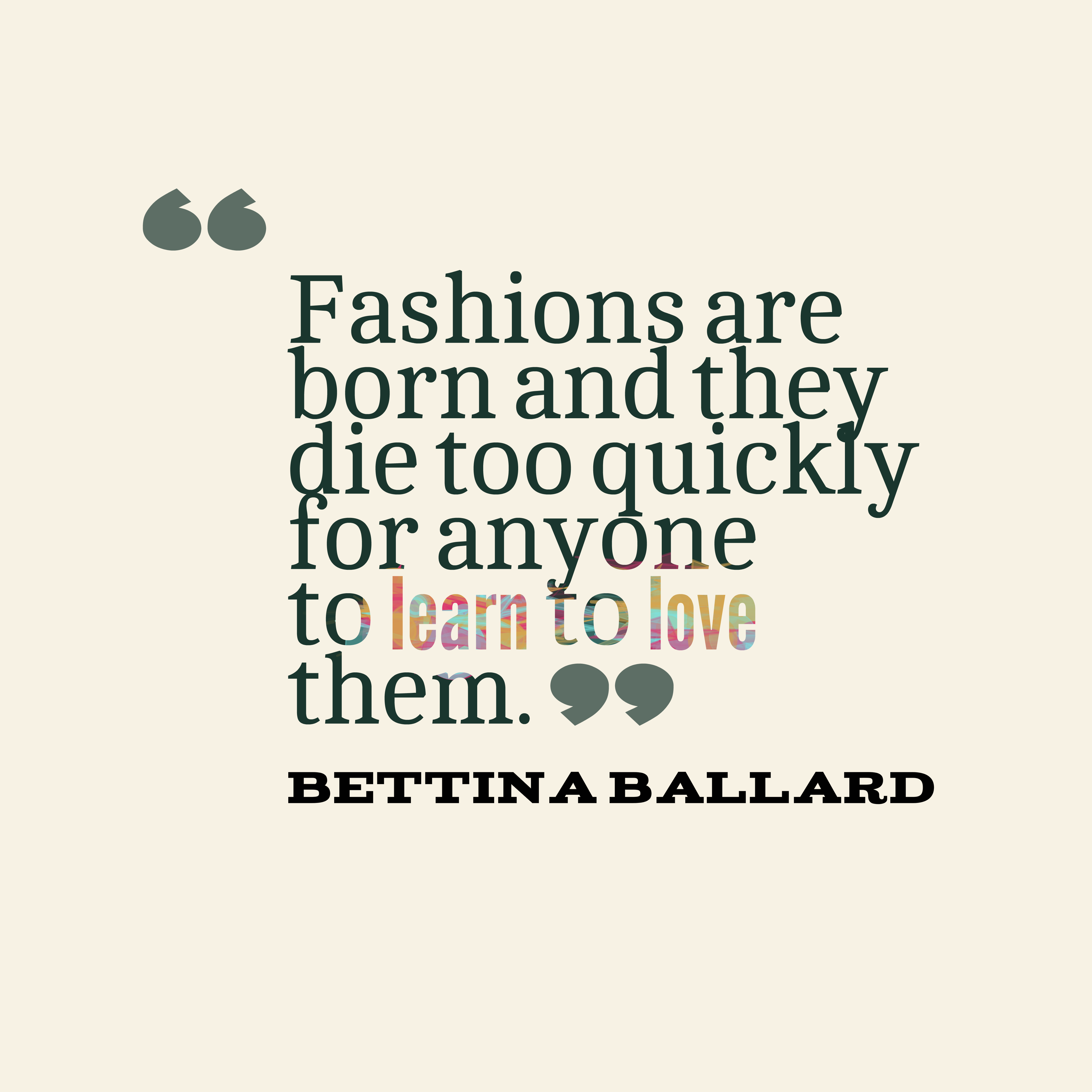 Quotes image of Fashions are born and they die too quickly for anyone to learn to love them.