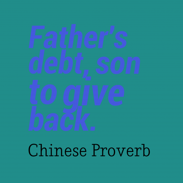 Chinese Wisdom 's quote about . Father's debt, son to give…