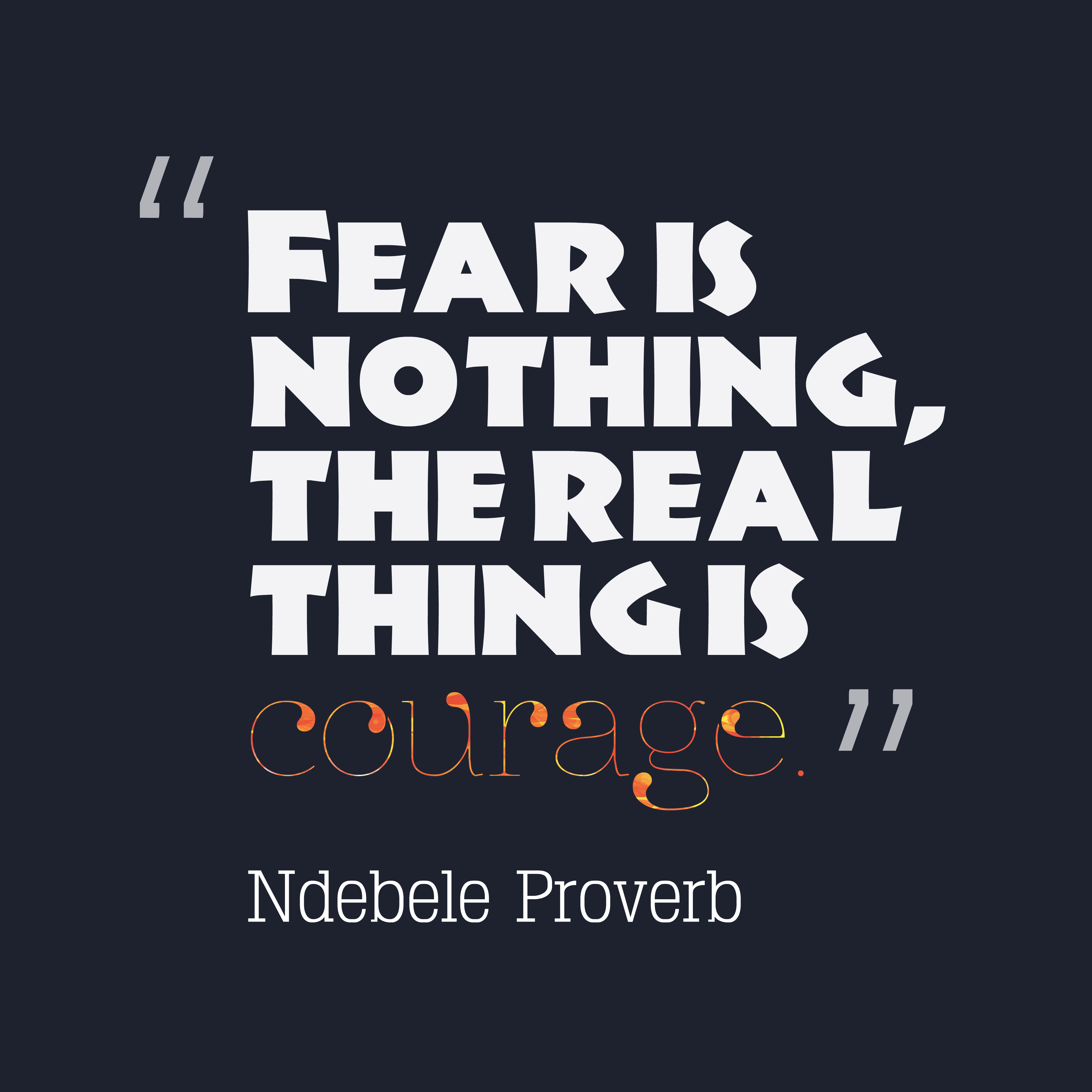 Quotes image of Fear is nothing, the real thing is courage.