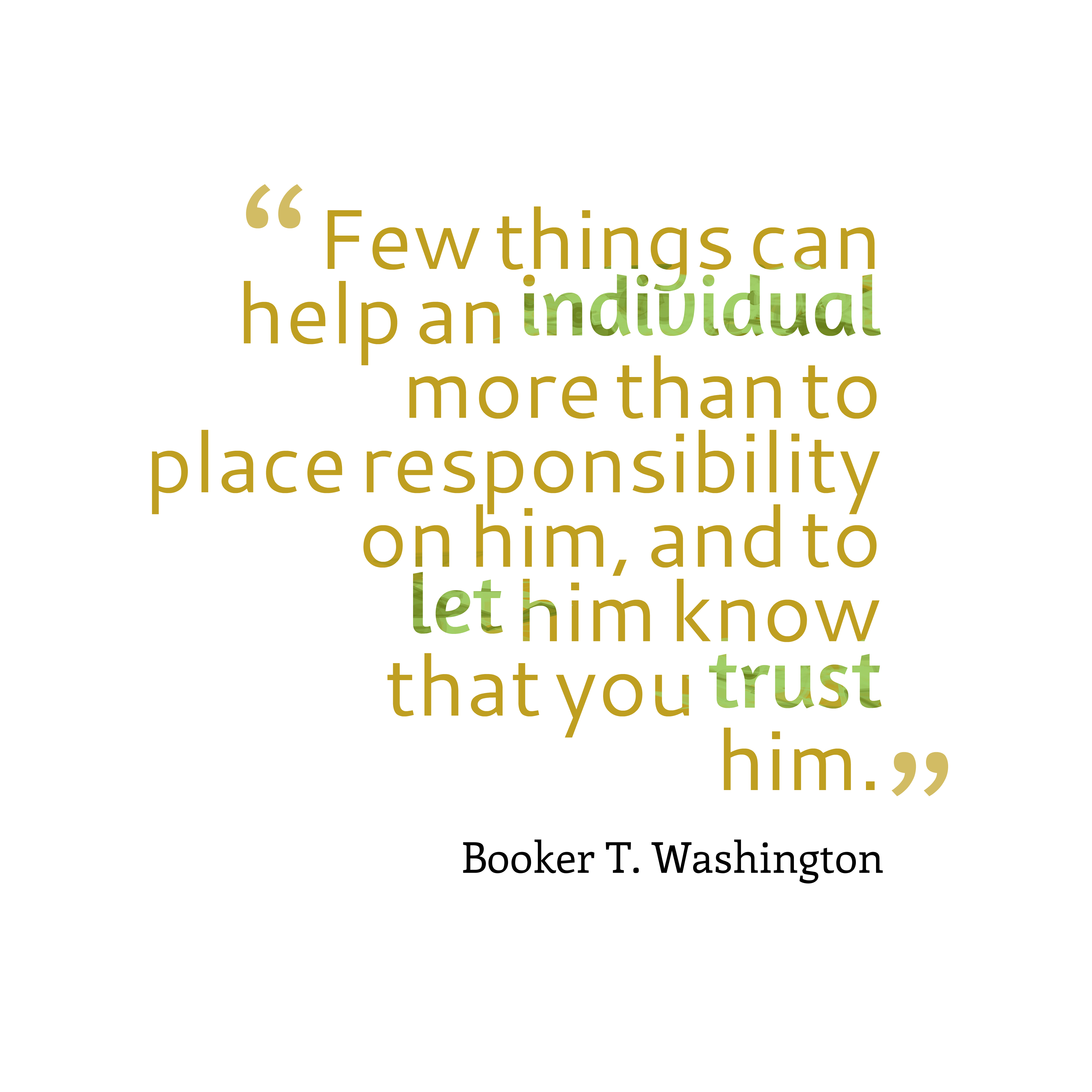 Quotes image of Few things can help an individual more than to place responsibility on him, and to let him know that you trust him.