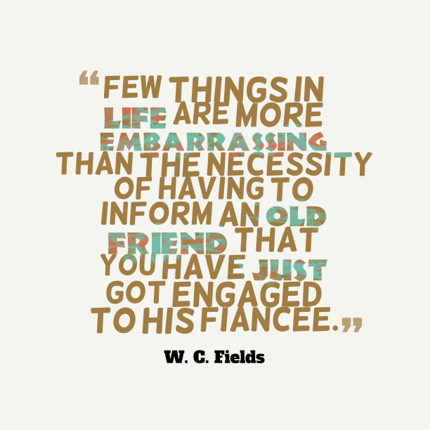 W. C. Fields 's quote about Friend, engaged. Few things in life are…