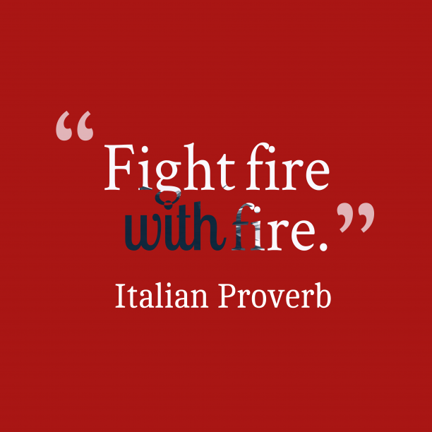 Italian Wisdom 's quote about . Fight fire with fire….