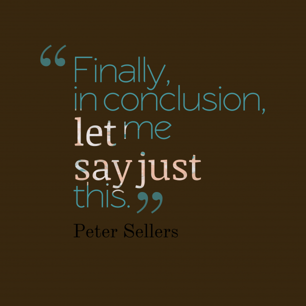 Peter Sellers 's quote about Conclusion. Finally, in conclusion, let me…