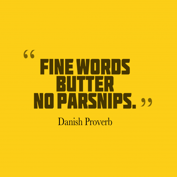 Danish Wisdom 's quote about . Fine words butter no parsnips….