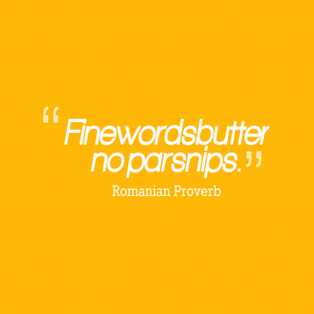 Romanian Wisdom 's quote about Word, fine. Fine words butter no parsnips….