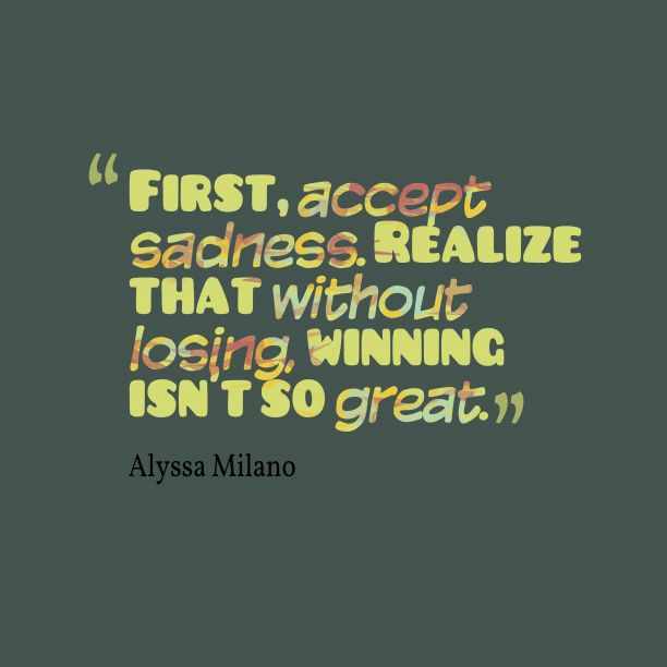 Alyssa Milano 's quote about . First, accept sadness. Realize that…