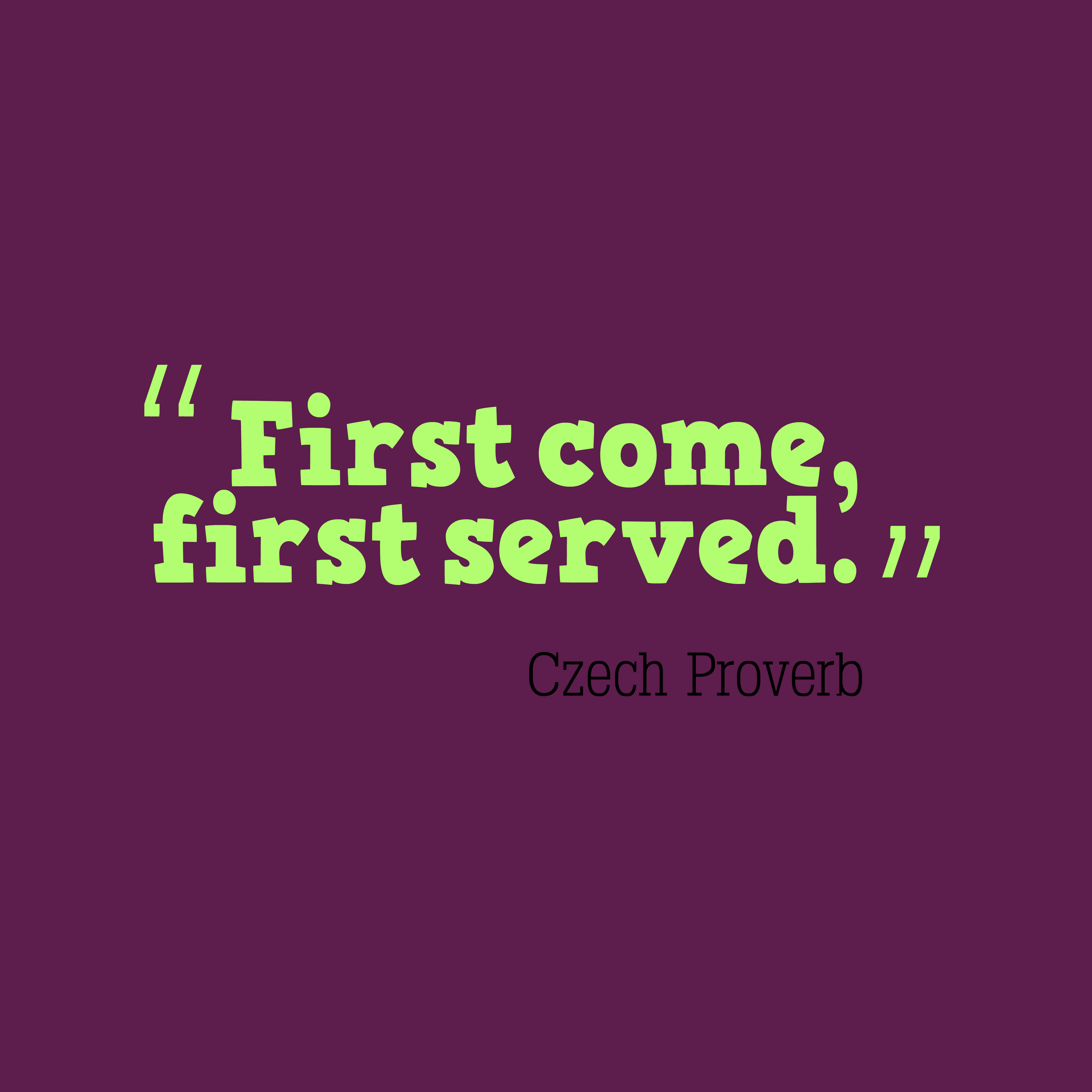 Quotes image of First come, first served.