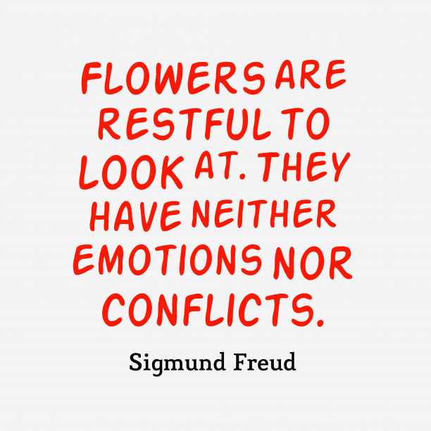 Sigmund Freud 's quote about Flowers. Flowers are restful to look…