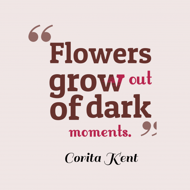 Corita Kent 's quote about . Flowers grow out of dark…