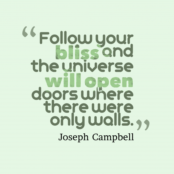 Joseph Campbell 's quote about bliss. Follow your bliss and the…