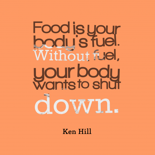 Ken Hill 's quote about food, fuel. Food is your body's fuel….