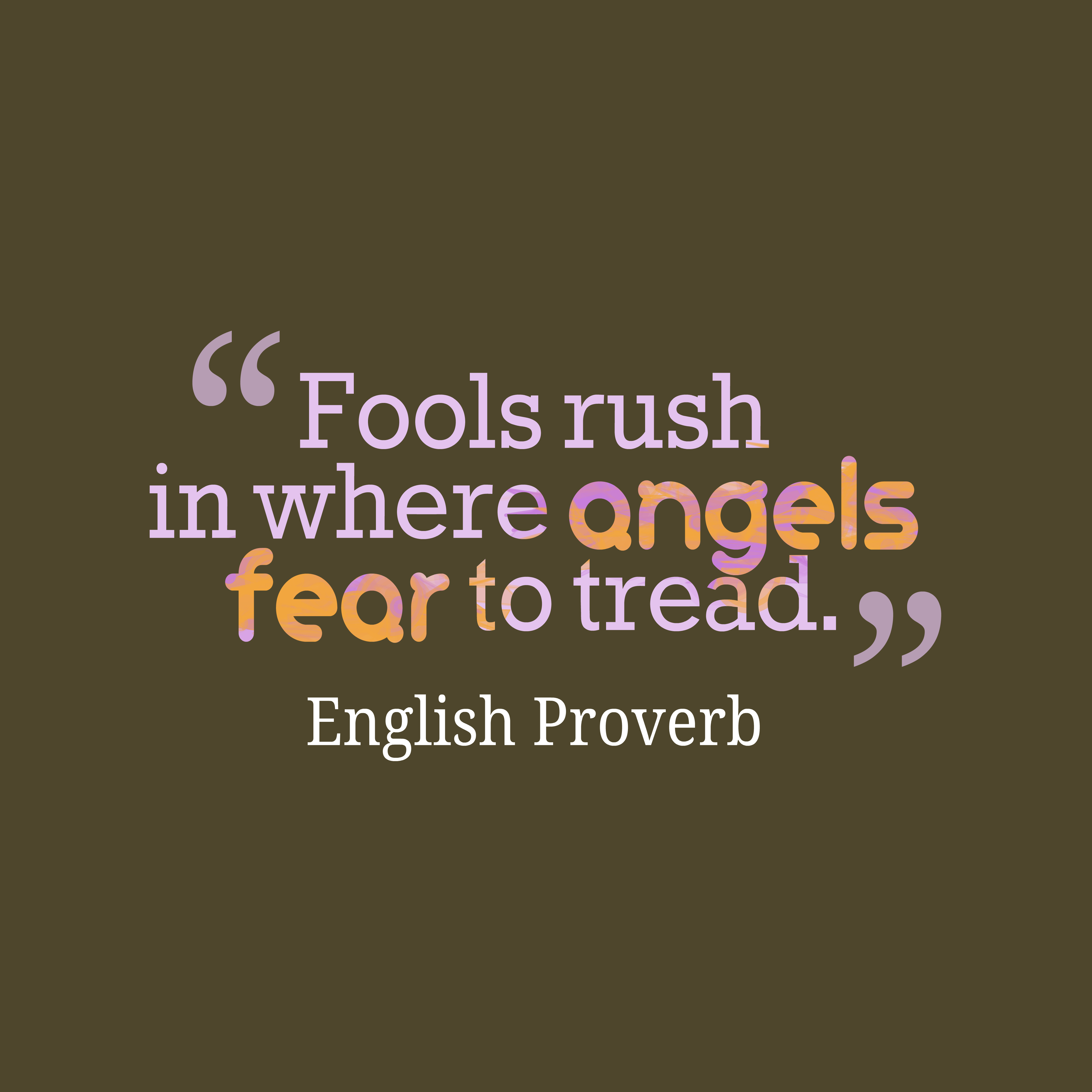 Quotes image of Fools rush in where angels fear to tread.