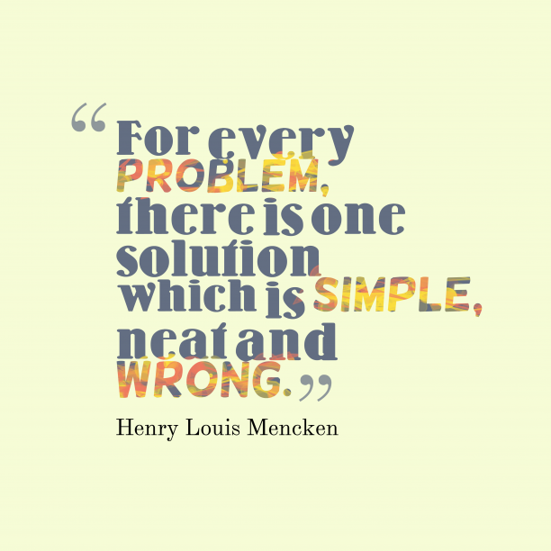 Henry Louis Mencken 's quote about problem,solution. For every problem, there is…