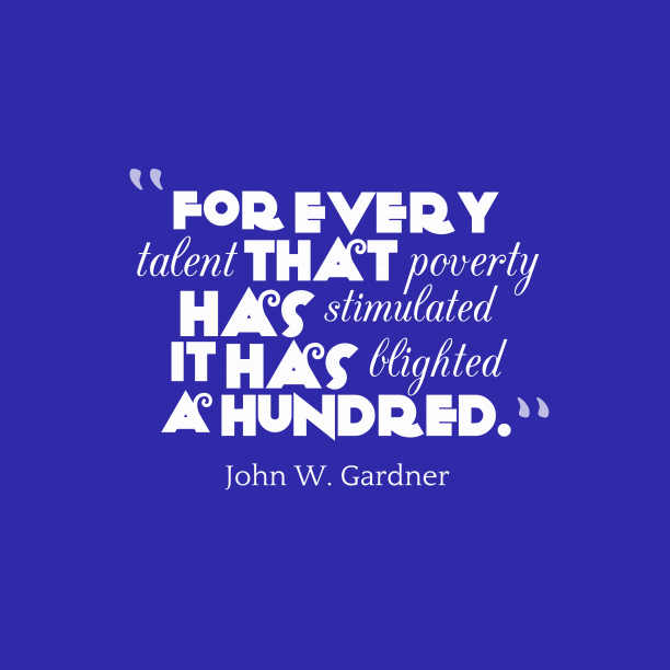 John W. Gardner 's quote about poverty. For every talent that poverty…