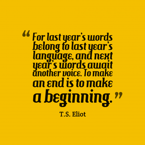 T.S. Eliot 's quote about words, time. For last year's words belong…