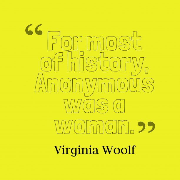 Virginia Woolf 's quote about . For most of history, Anonymous…
