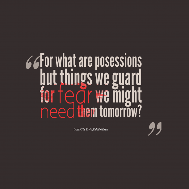 Kahlil Gibron 's quote about Posession. For what are posessions but…