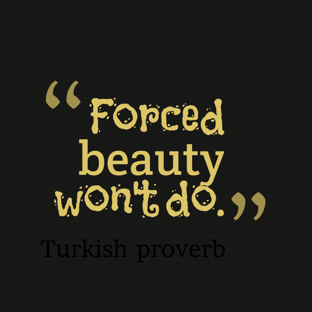 Turkish proverb 's quote about Beauty. Forced beauty won't do….