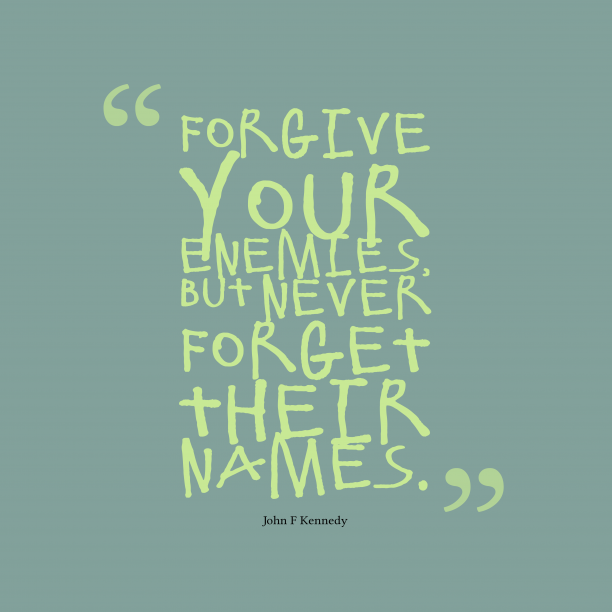 John F Kennedy 's quote about . Forgive your enemies, but never…