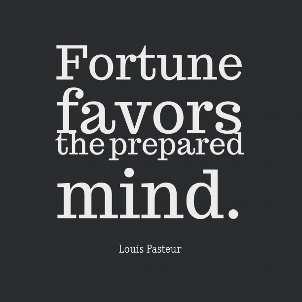 Louis Pasteur 's quote about . Fortune favors the prepared mind….