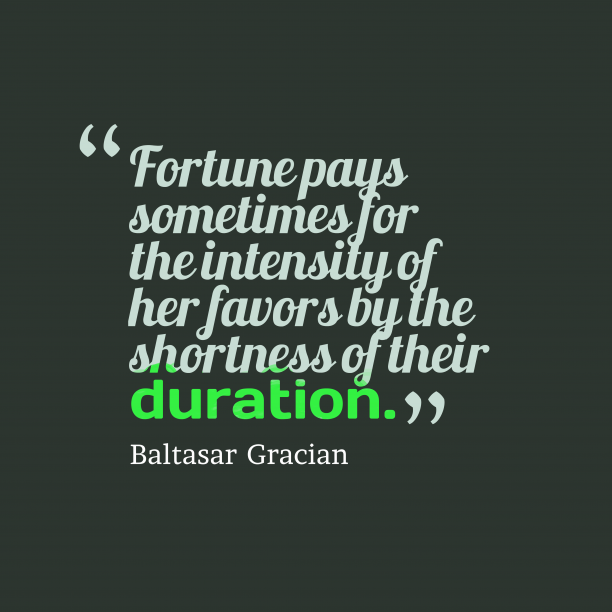 Baltasar Gracian 's quote about . Fortune pays sometimes for the…