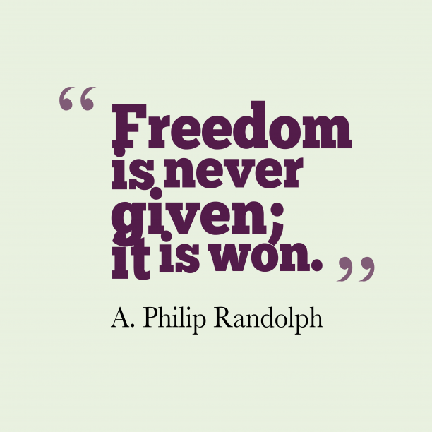 A. Philip Randolph 's quote about . Freedom is never given; it…