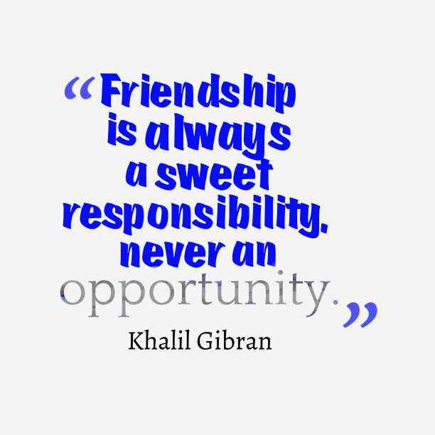 Khalil Gibran 's quote about . Friendship is always a sweet…