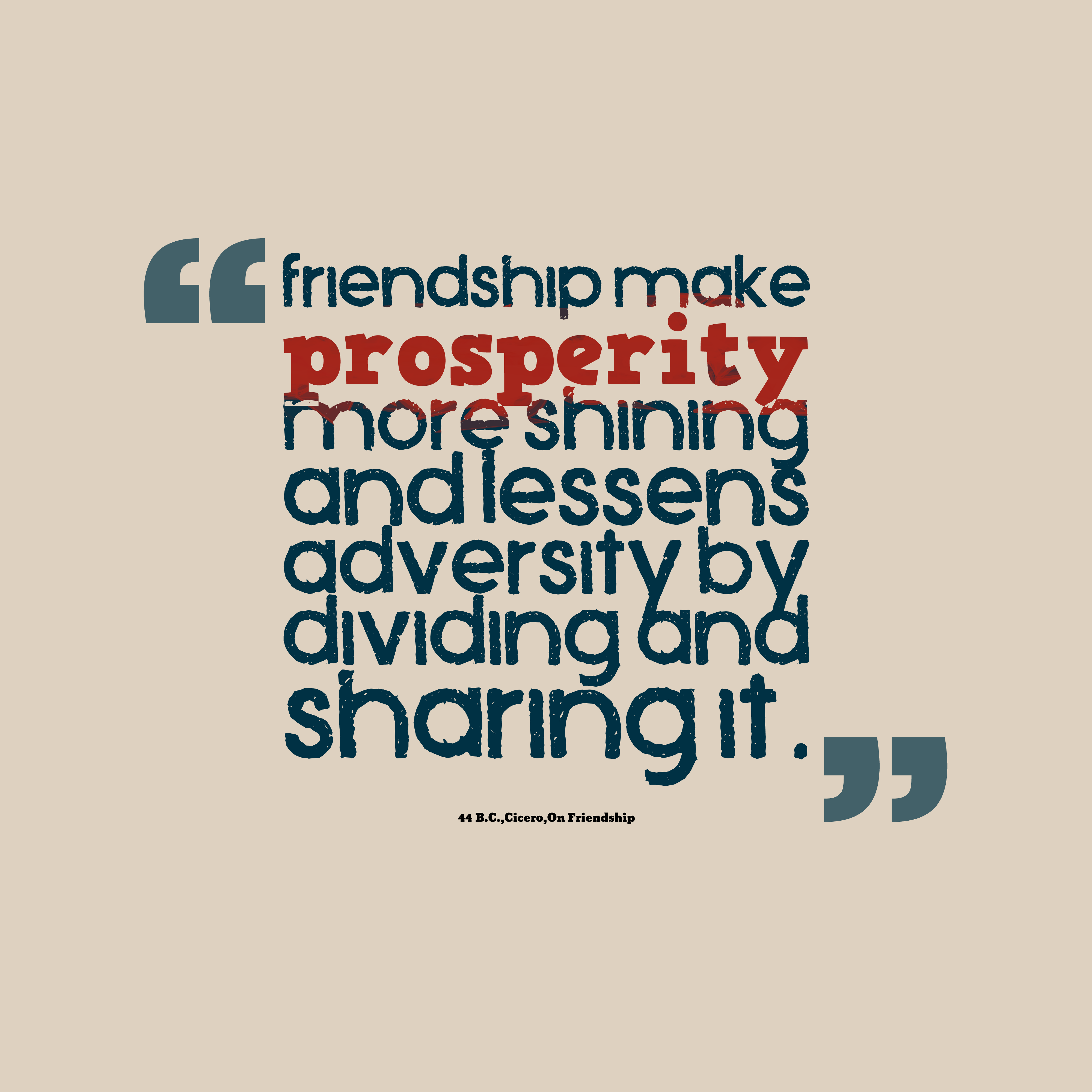 Quotes image of Friendship make prosperity more shining and lessens adversity by dividing and sharing it.
