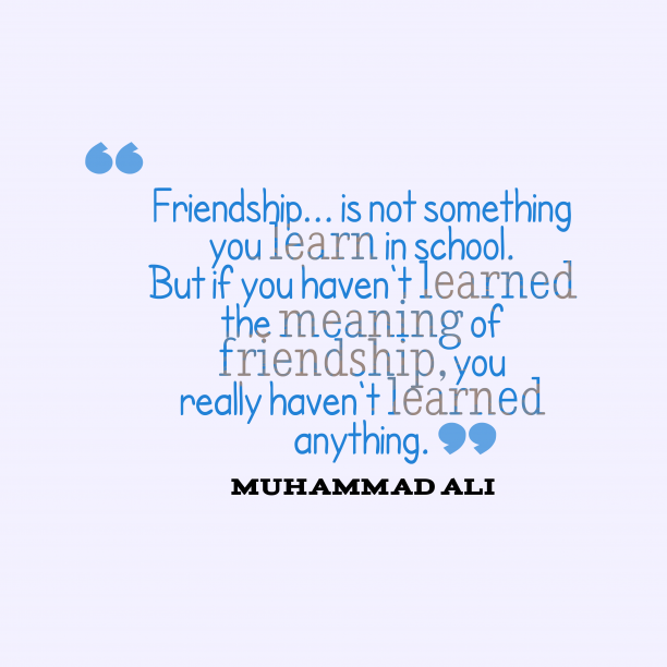 Muhammad Ali 's quote about . Friendship… is not something you…