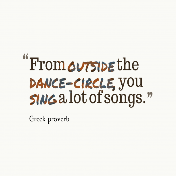 Greek proverb 's quote about . From outside the dance-circle, you…