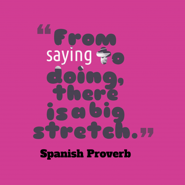 Spanish Wisdom 's quote about . From saying to doing, there…