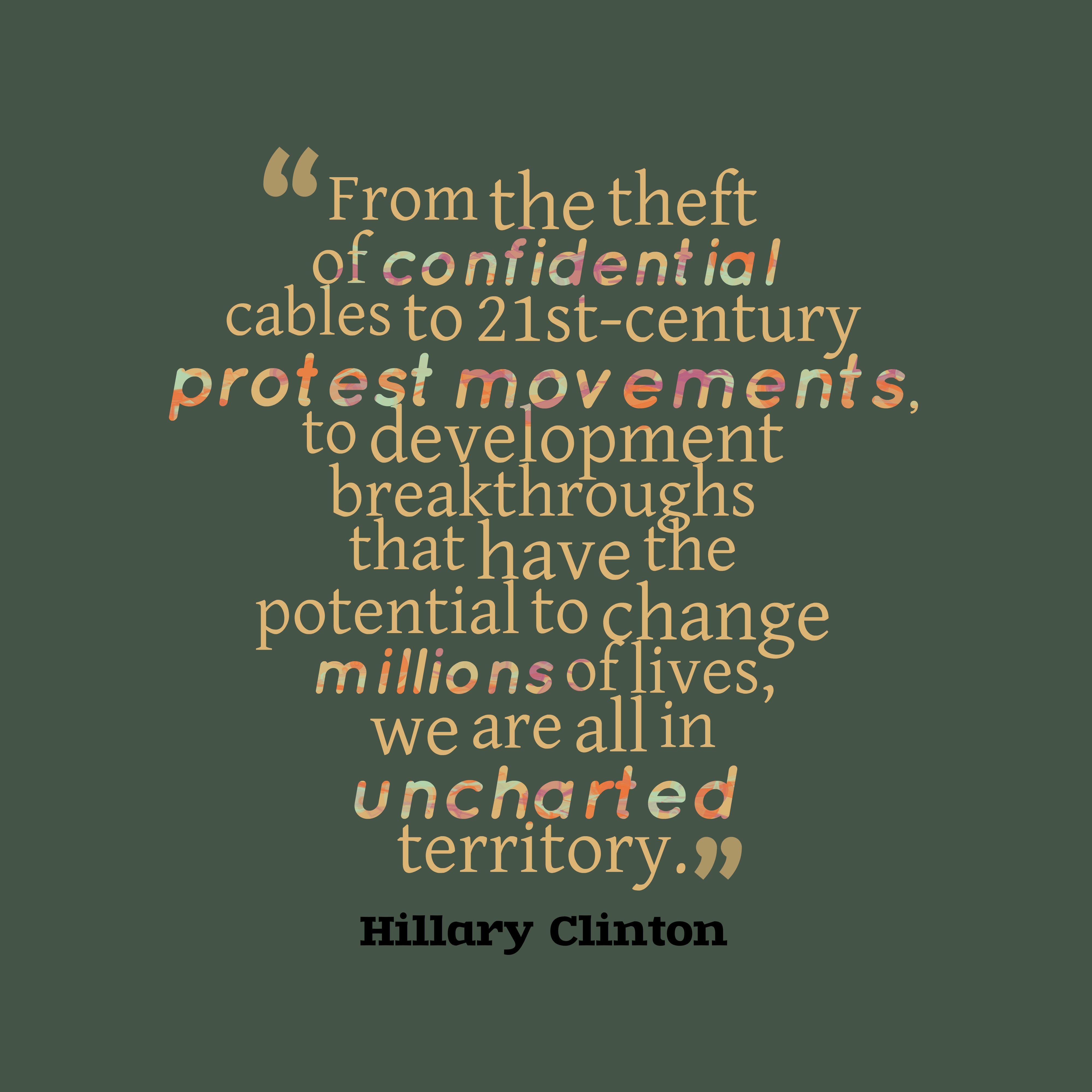 Quotes image of From the theft of confidential cables to 21st-century protest movements, to development breakthroughs that have the potential to change millions of lives, we are all in uncharted territory.