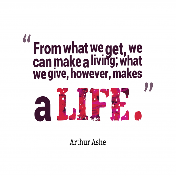 Arthur Ashe 's quote about living,life. From what we get, we…
