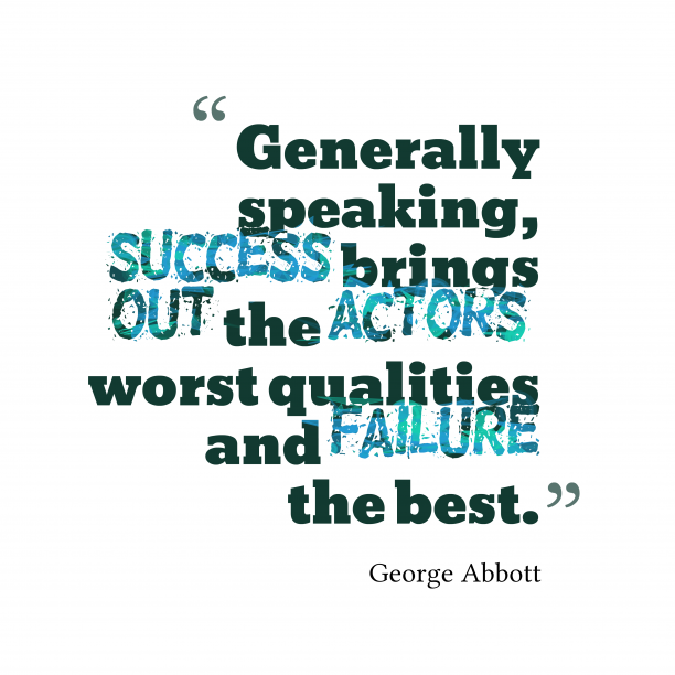 George Abbott 's quote about . Generally speaking, success brings out…
